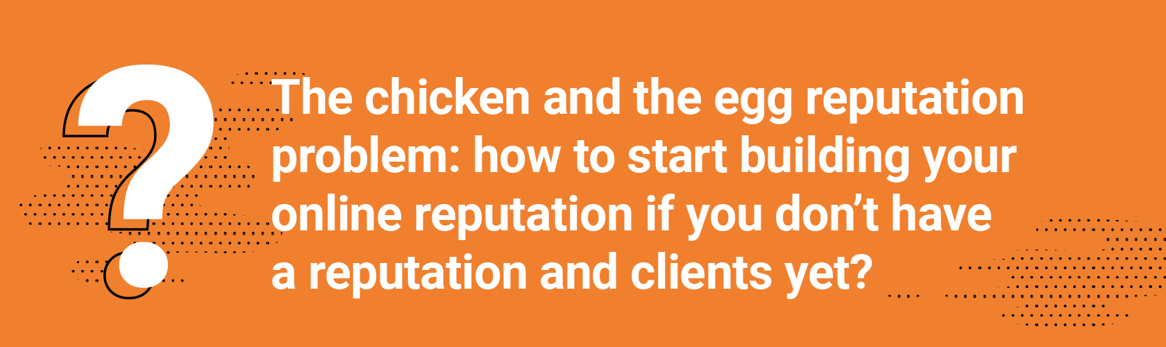 Q3 The chicken and the egg reputation problem: how do you start building your online reputation if you don't have a reputation and clients yet?