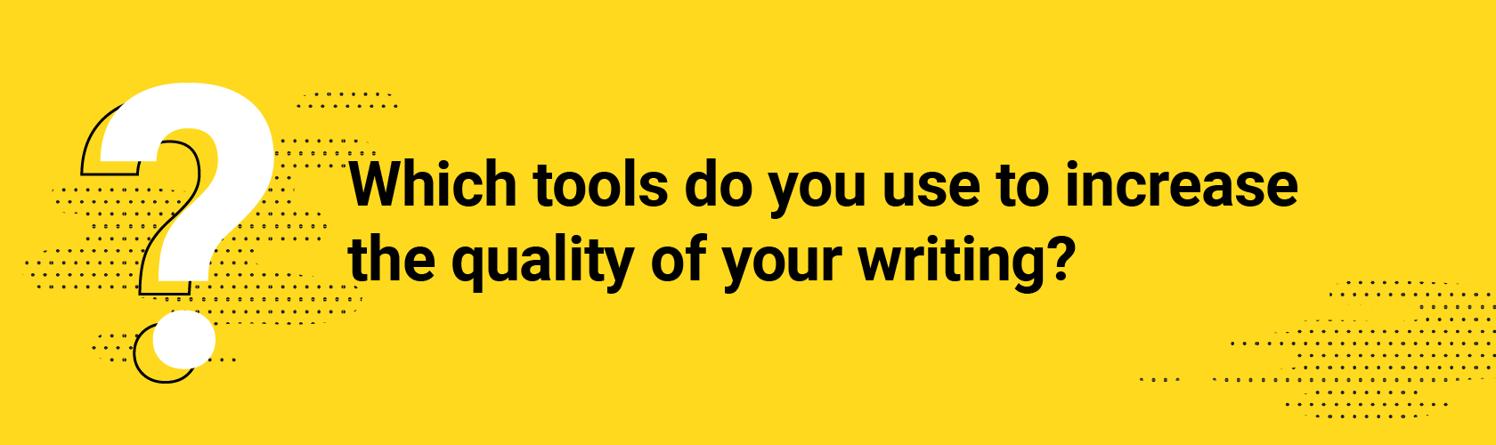 Which tools do you use to increase the quality of your writing?