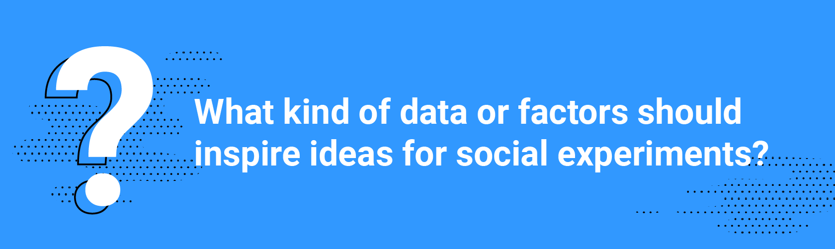 Q5. What kind of data or factors should inspire ideas for social experiments?