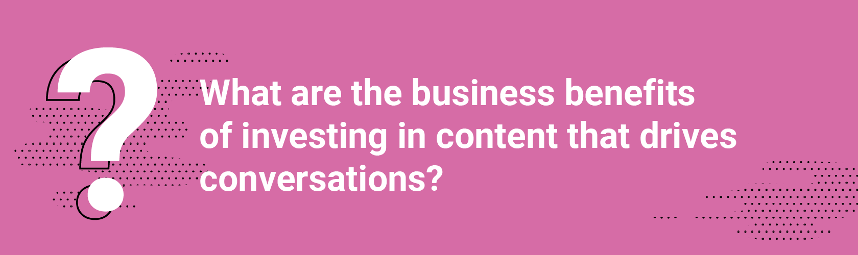 Q1. What are the business benefits of investing in content that drives conversations?