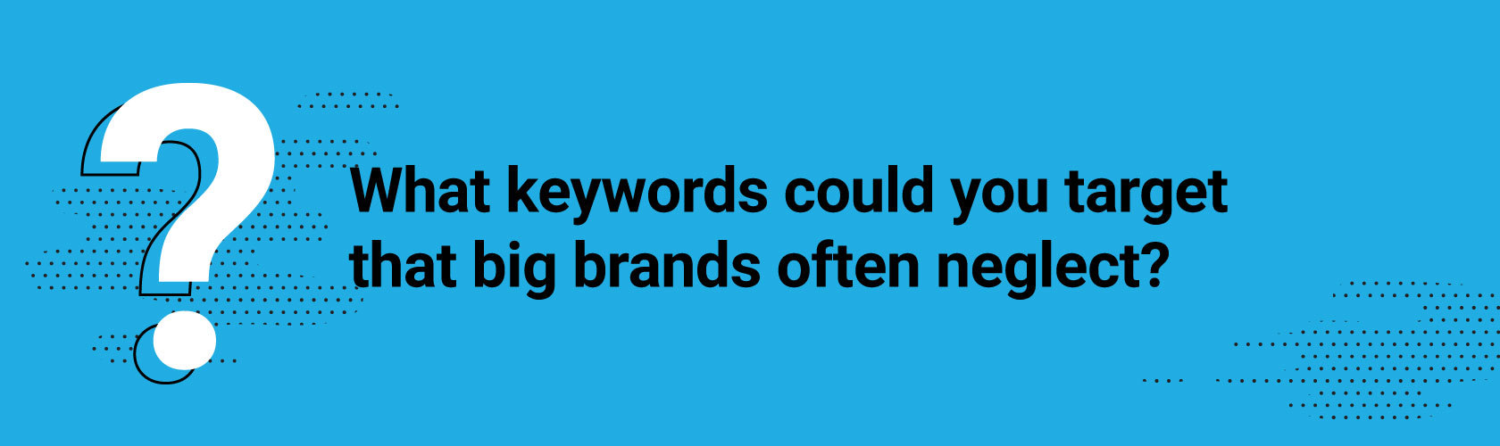 What keywords could you target that big brands often neglect?