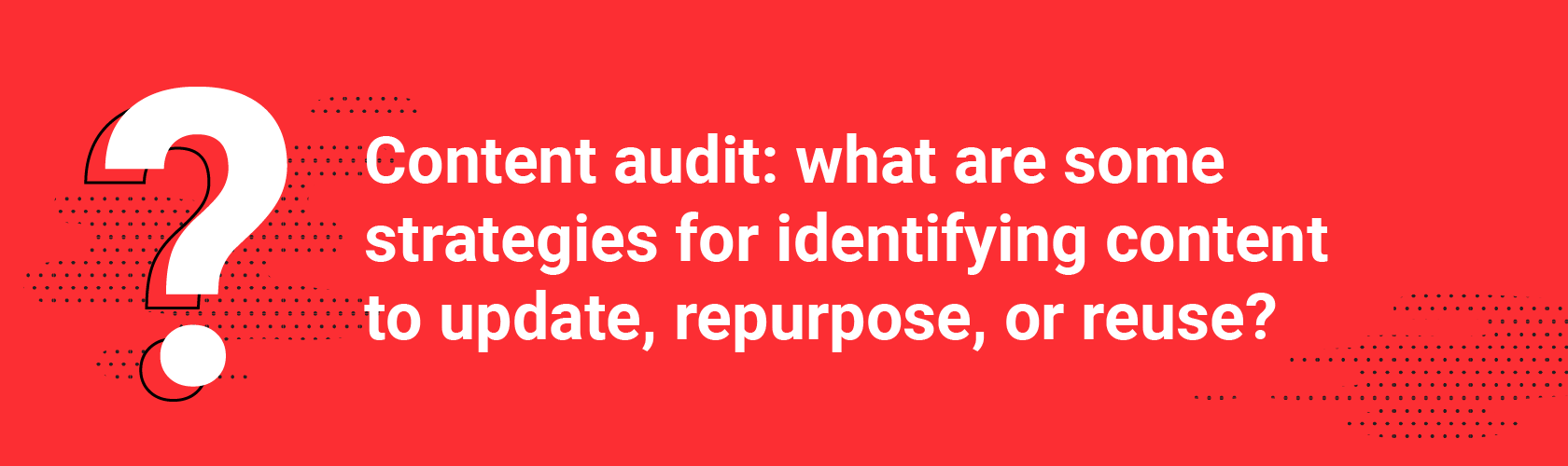 Q2. Content audit: what are some strategies for identifying content to update, repurpose, or reuse?