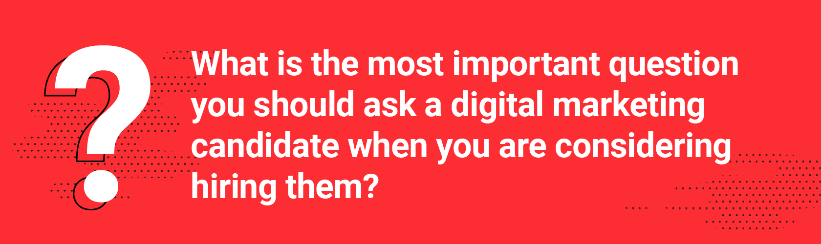 What is the most important question you should ask a digital marketing candidate when you are considering hiring them?