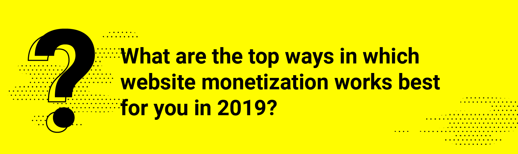 Q1 What are the top ways in which website monetization works best for you in 2019?