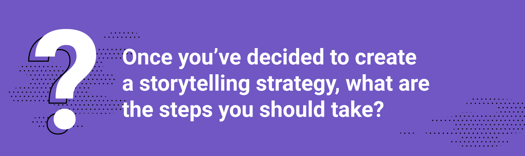 Q2. Once you've decided to create a storytelling strategy, what are the steps you should take?