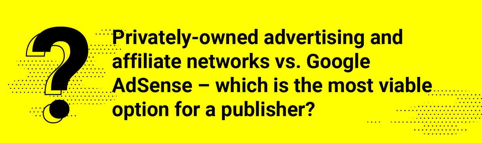 Q4. Privately-owned advertising and affiliate networks vs. Google AdSense – which is the most viable option for a publisher?
