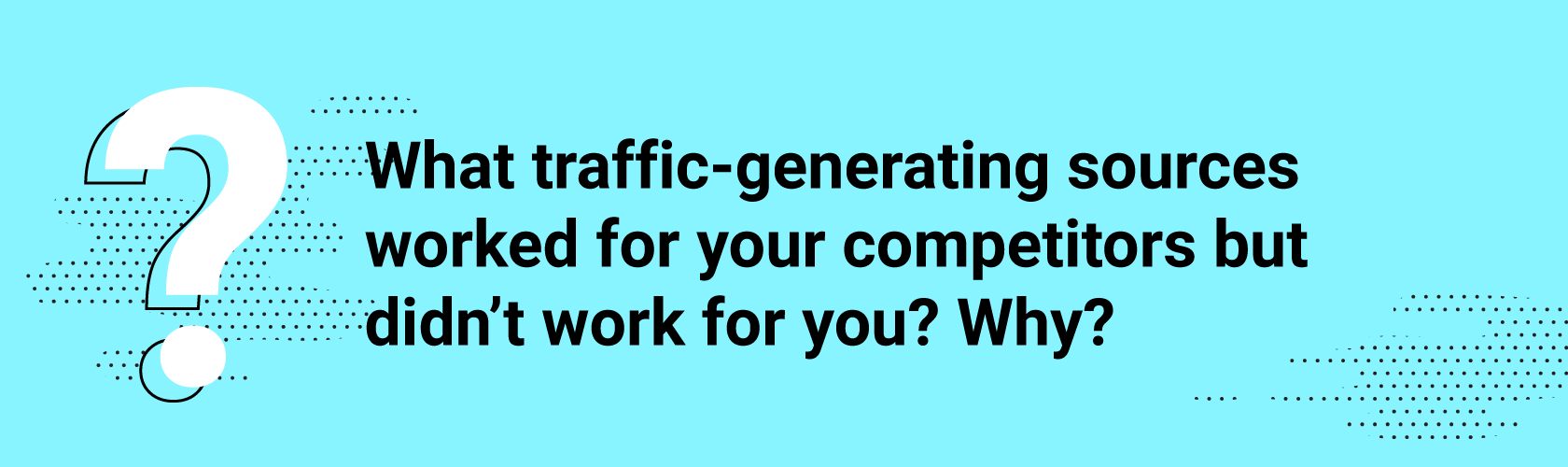 What traffic-generating sources worked for your competitors but didn't work for you? Why?