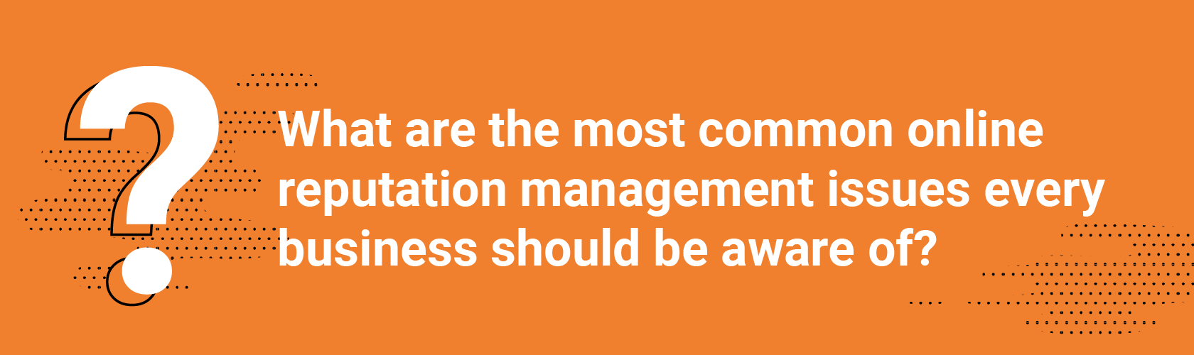 Q1 What are the most common online reputation management issues every business should be aware of?