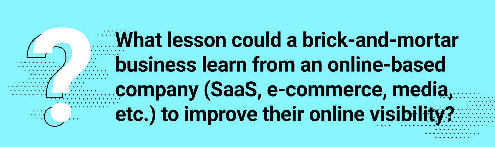 What lesson could a brick-and-mortar business learn from an online-based company (SaaS, e-commerce, media, etc.) to improve their online visibility?