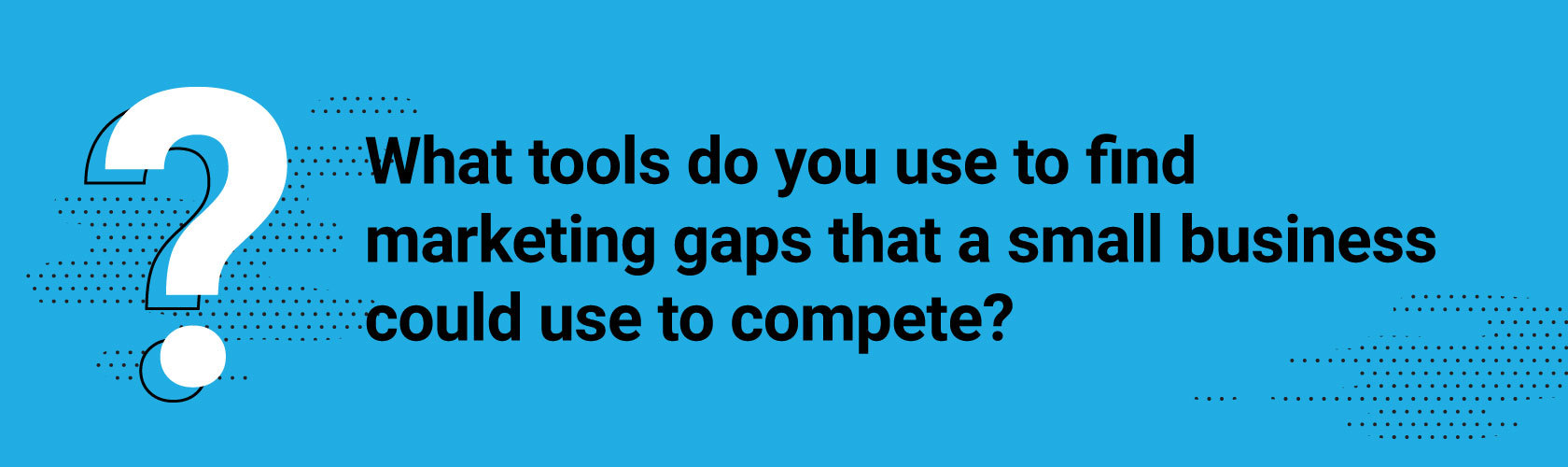 What tools do you use to find marketing gaps that a small business could use to compete?