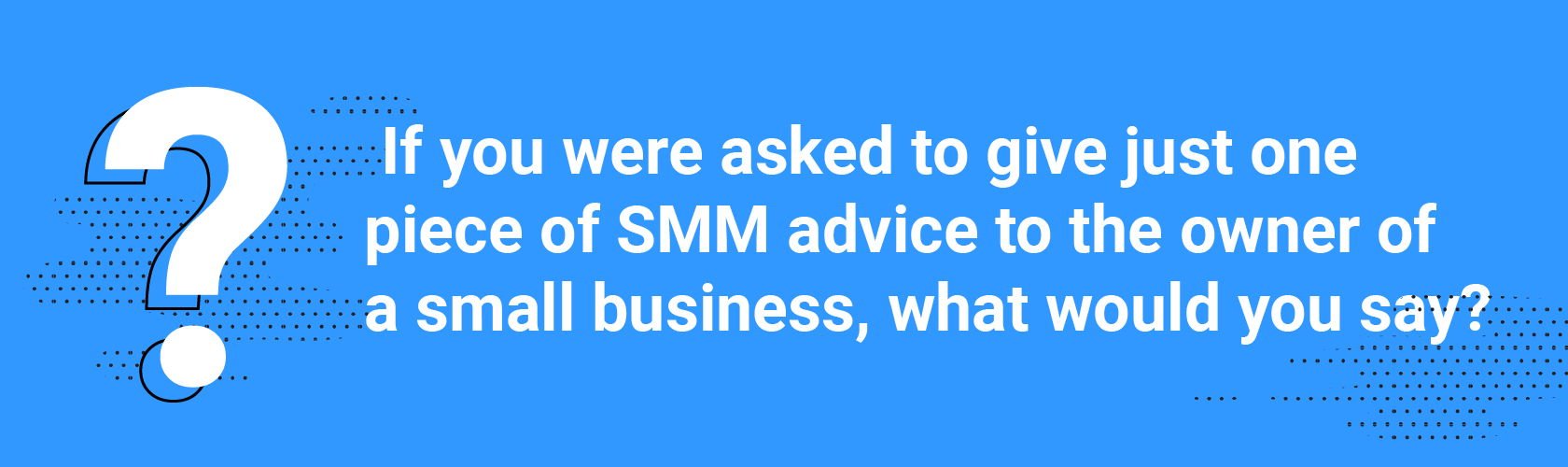 If you were asked to give just one piece of SMM advice to the owner of a small business, what would you say?