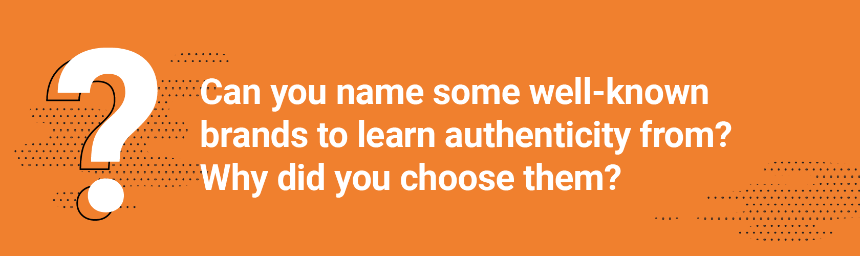 Can you name some well-known brands to learn authenticity from? Why did you choose them?