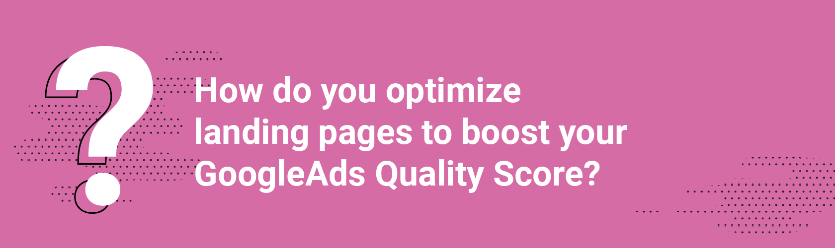 How do you optimize landing pages to boost your GoogleAds Quality Score?
