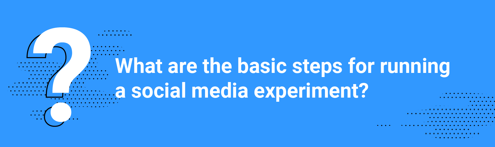 Q4. What are the basic steps for running a social media experiment?