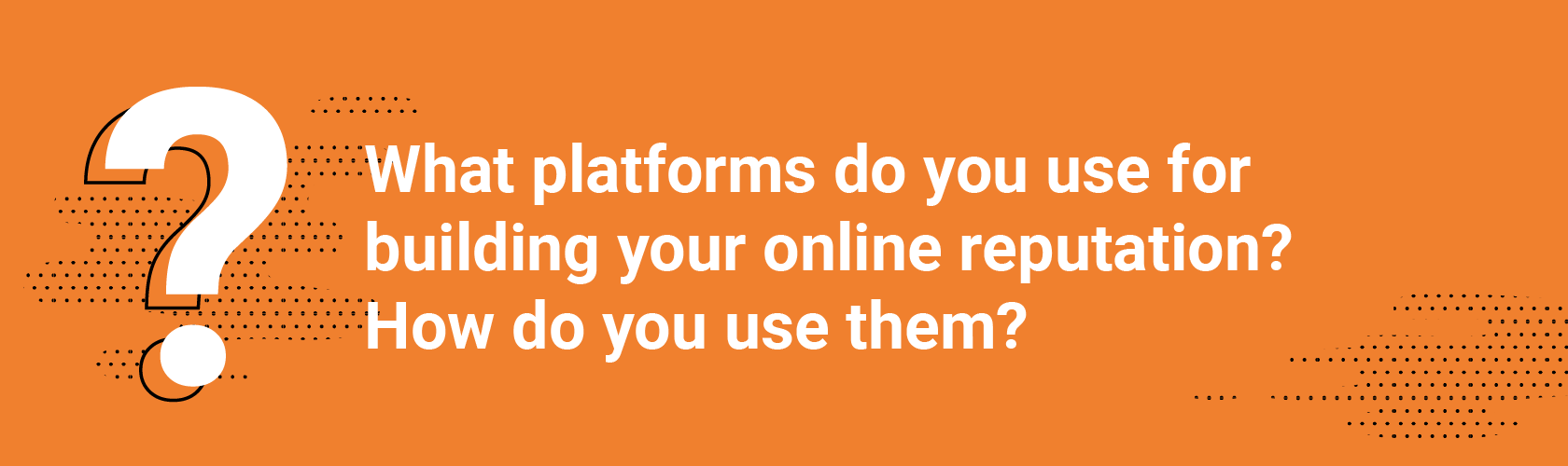 Q2 What platforms do you use for building your online reputation? How do you use them?