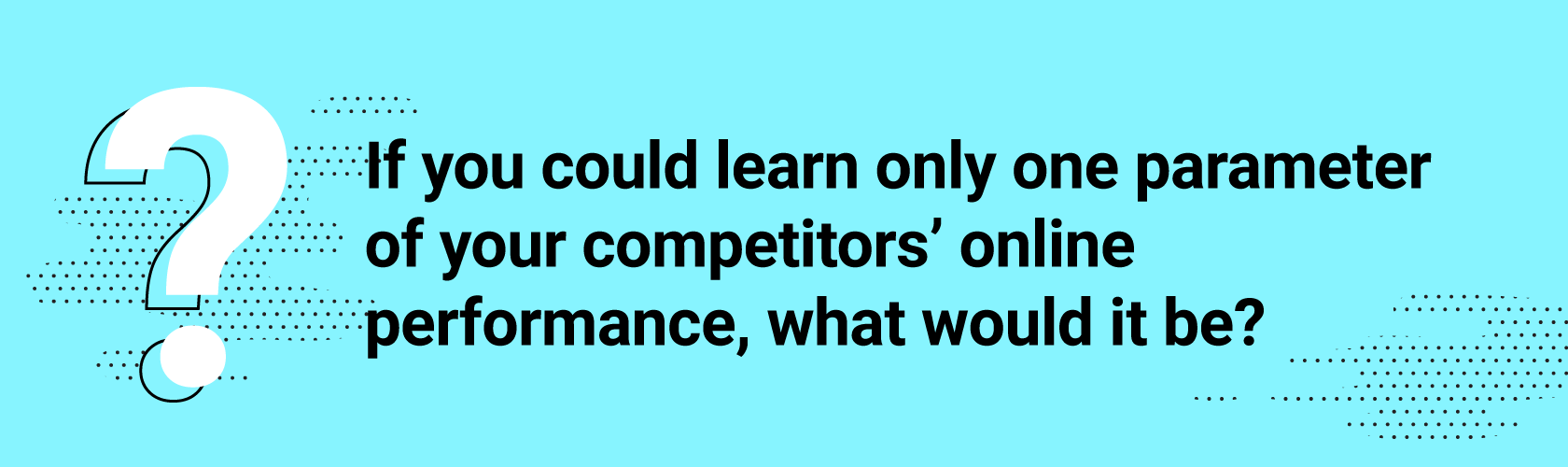 If you could learn only one parameter of your competitors' online performance, what would it be?