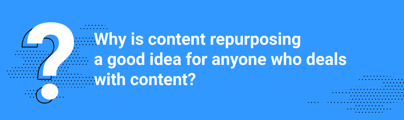 Why is content repurposing a good idea for anyone who deals with content?