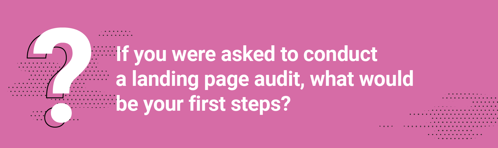 If you were asked to conduct a landing page audit, what would be your first steps?