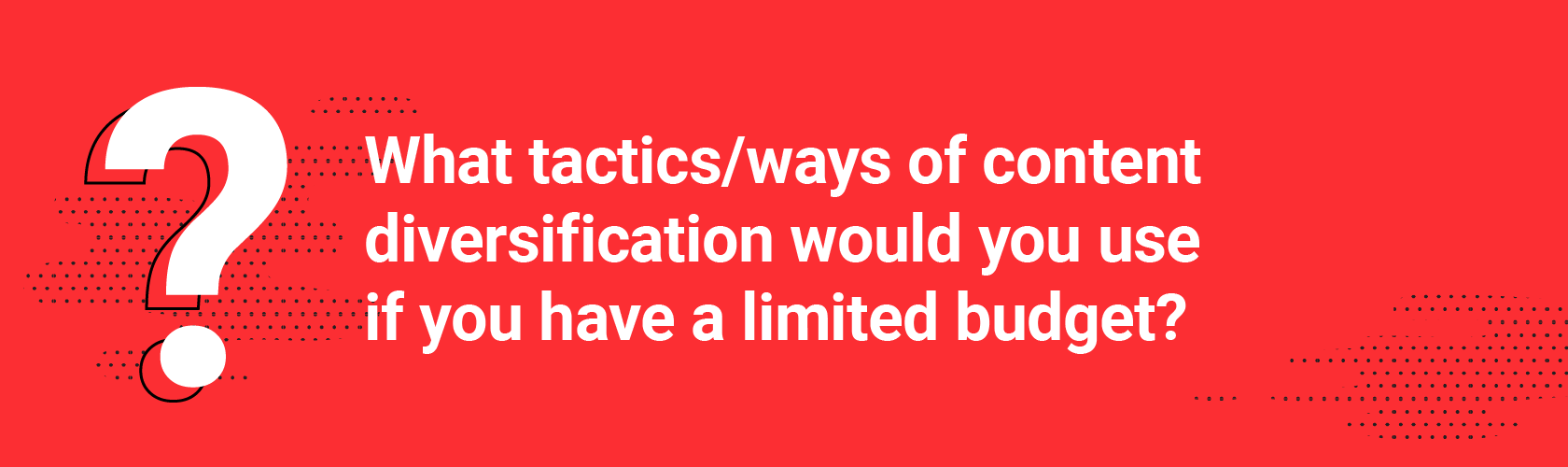 Q3. What tactics/ways of content diversification would you use if you have a limited budget?