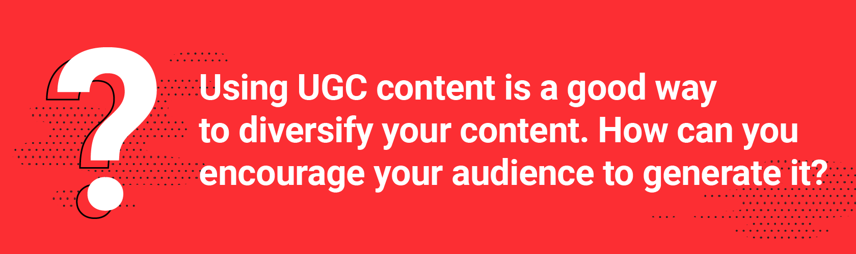 Q5. Using UGC content is a good way to diversify your content. How can you encourage your audience to generate it?