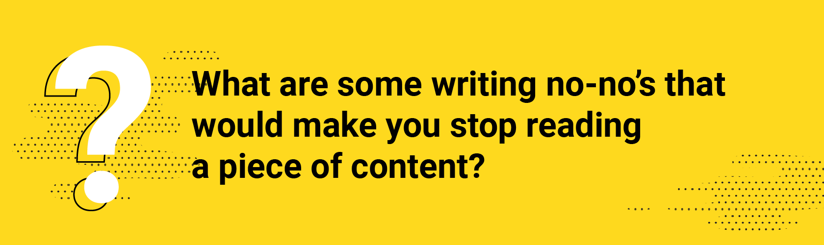 What are some writing no-no's that would make you stop reading a piece of content?