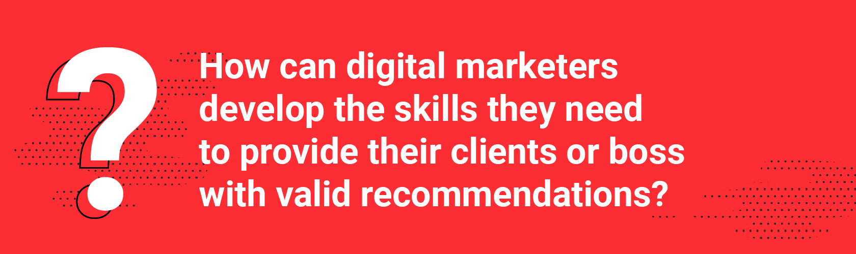 How can digital marketers develop the skills they need to provide their clients or boss with valid recommendations?