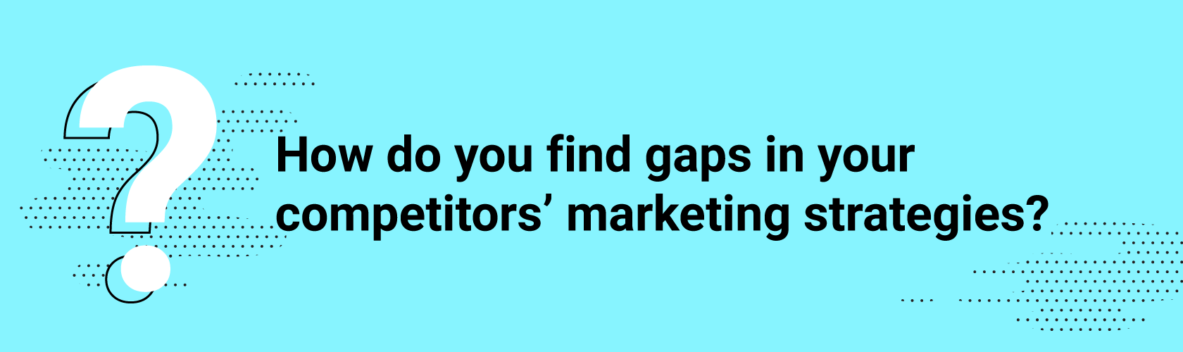 How do you find gaps in your competitors' marketing strategies?
