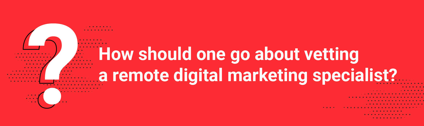 How should one go about vetting a remote digital marketing specialist?
