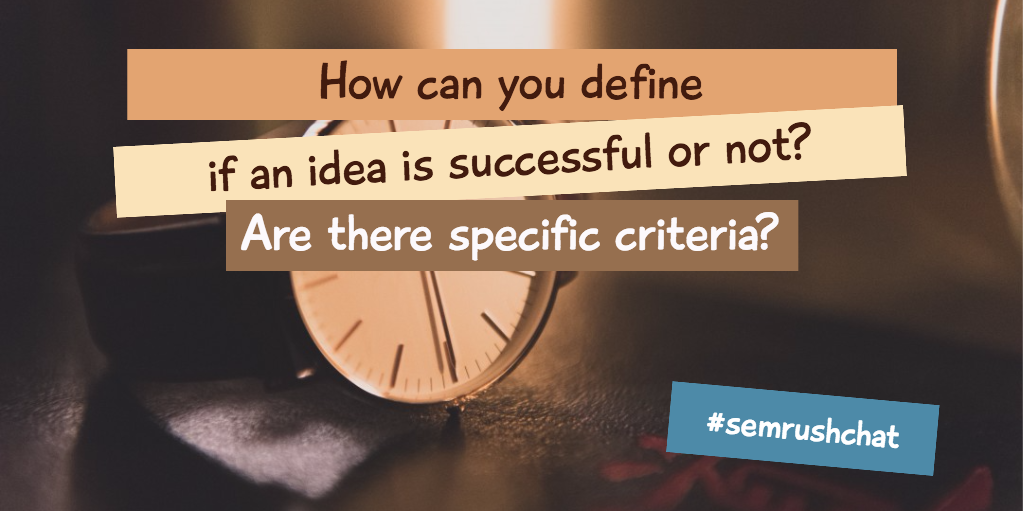 How do you know if an idea is successful or not? Are there specific criteria?