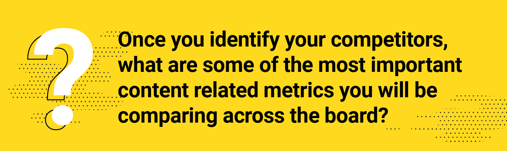 Q5. Once you identify your competitors, what are some of the most important content related metrics you will be comparing across the board?