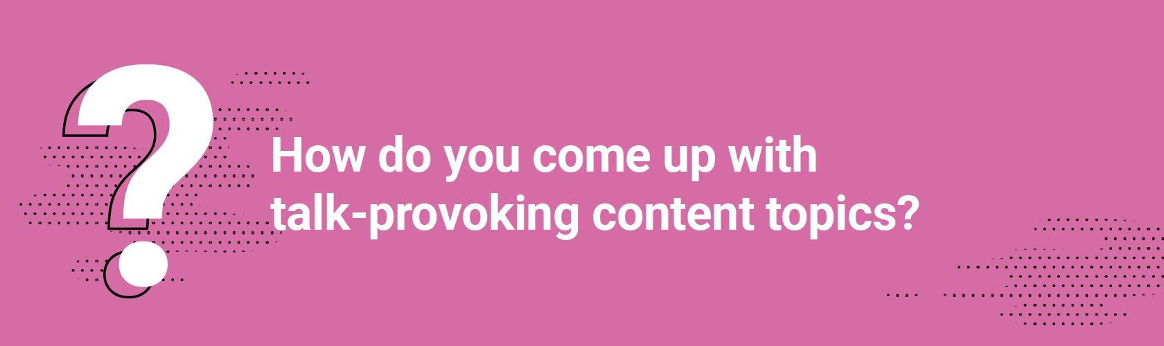 Q3. How do you come up with talk-provoking content topics?
