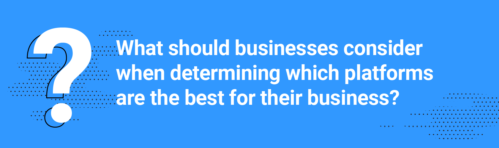 What should businesses consider when determining which platforms are the best for theirbusiness?