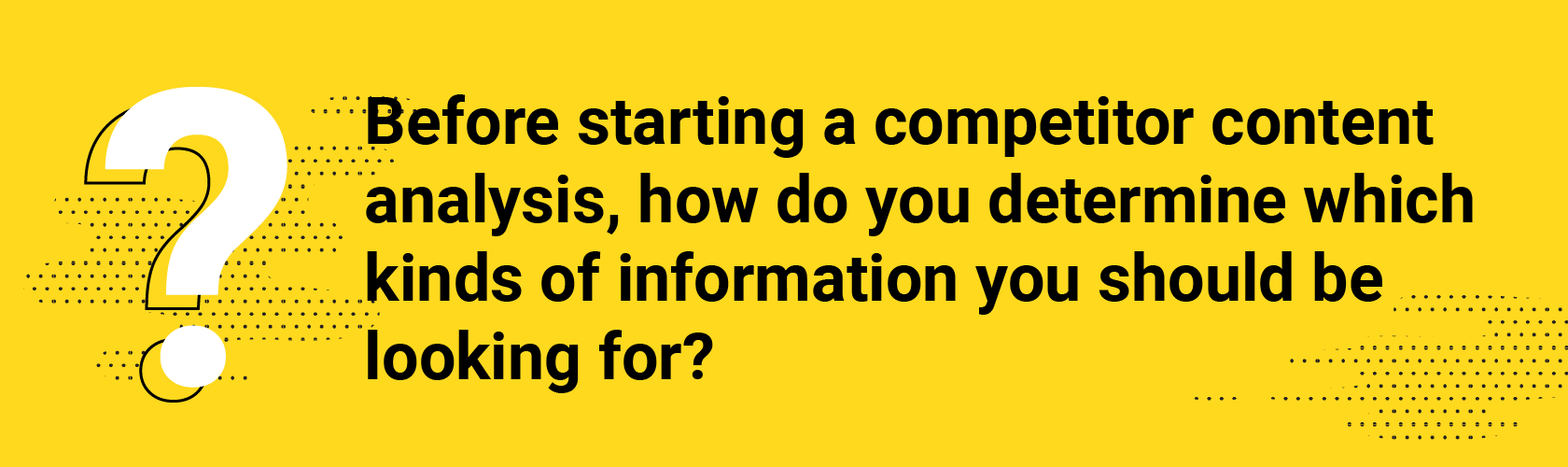 Q1. Before starting a competitor content analysis, how do you determine which kinds of information you should be looking for?