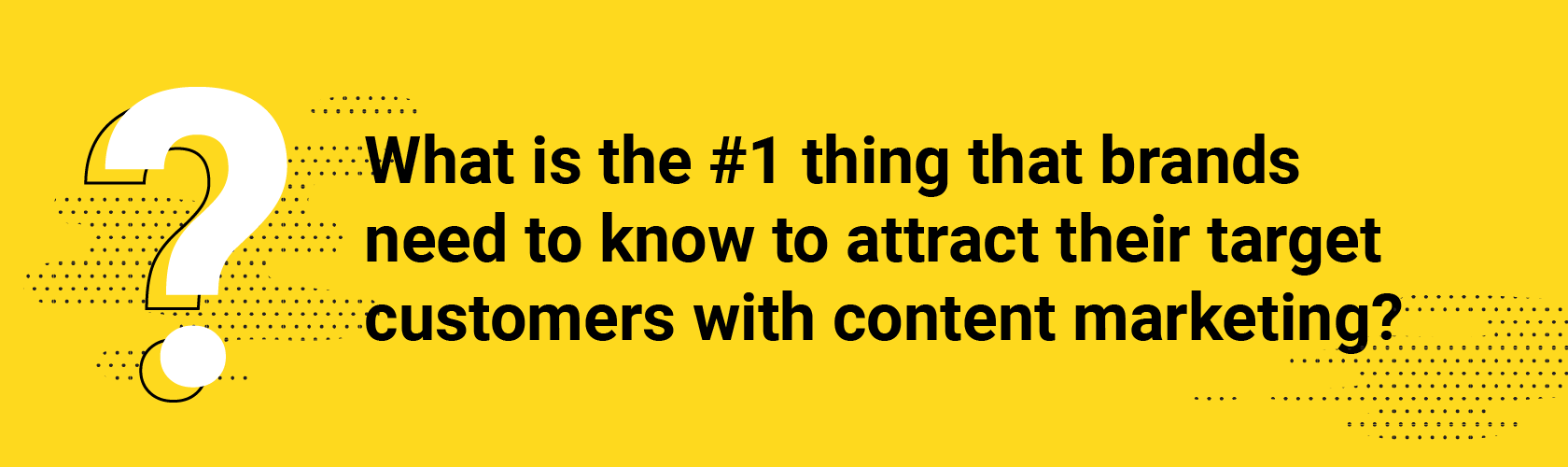 Q4. What is the #1 thing that brands need to know to attract their target customers with content marketing?