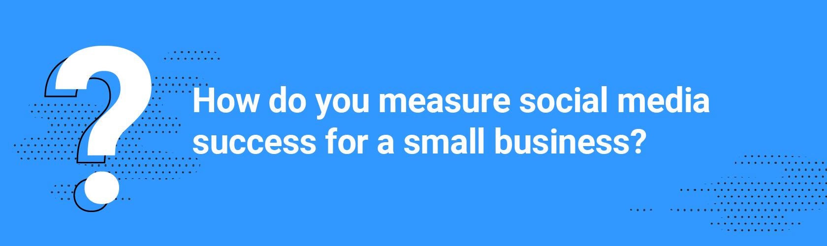 How do youmeasure social media success for a small business?