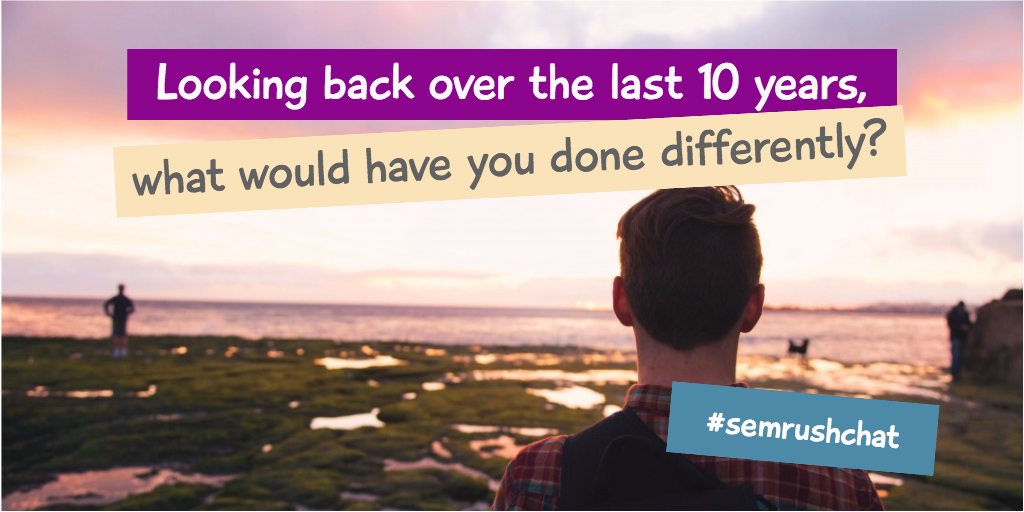 Looking back over the last 10 years, what would you have done differently?