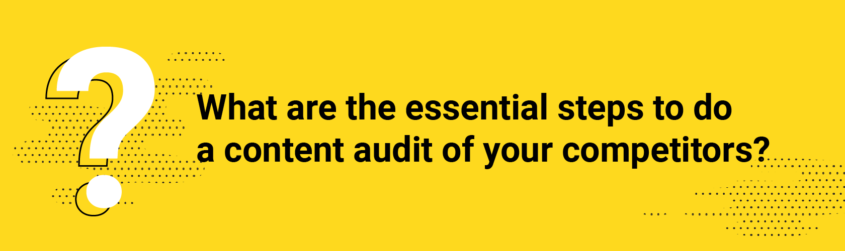 Q2. What are the essential steps to do a content audit of your competitors?