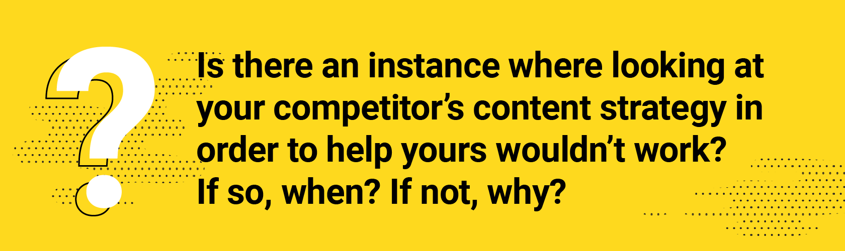 Q3. Is there an instance where looking at your competitor's content strategy in order to help yours wouldn't work? If so, when? If not, why?