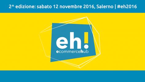 Anteprima: Ecommerce Hub 2016: il Programma e tutte le Novità