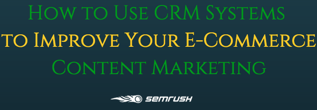 How to Use CRM Systems to Improve Your E-Commerce Content Marketing