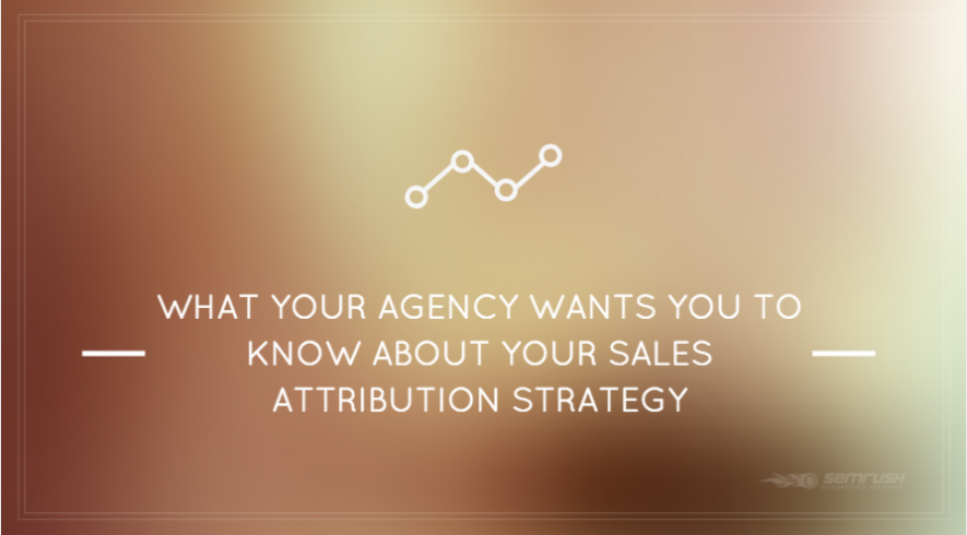 What Your Agency Wants You to Know About Your Sales Attribution Strategy