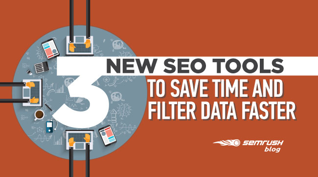3 New SEO Tools to Save Time & Filter Data Faster