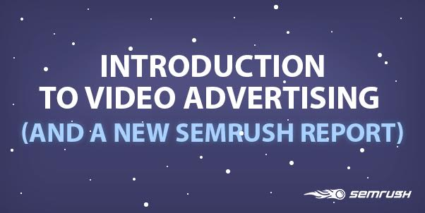 Introduction to Video Advertising (And a New SEMrush Report)