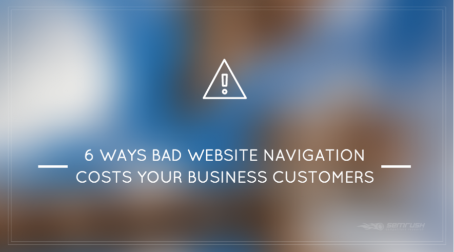 6 Ways Bad Website Navigation Costs Your Business Customers