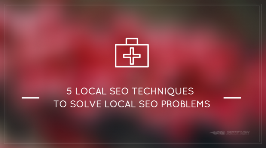 5 Local SEO Techniques To Solve Local SEO Problems