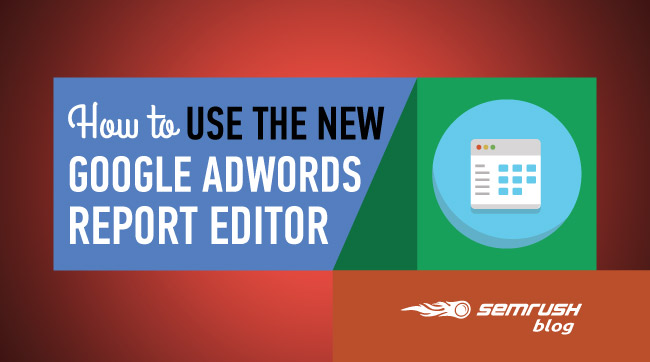 How to Use the New Google AdWords Report Editor