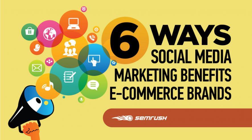 6 Ways Social Media Marketing Benefits E-commerce Brands