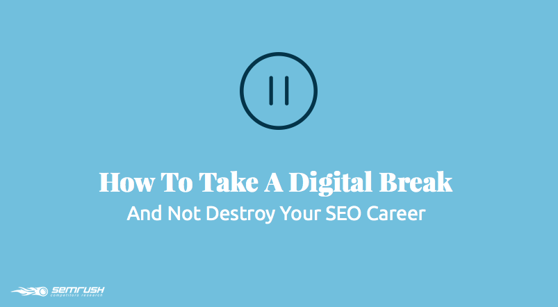 How To Take A Digital Break And Not Destroy Your SEO Career