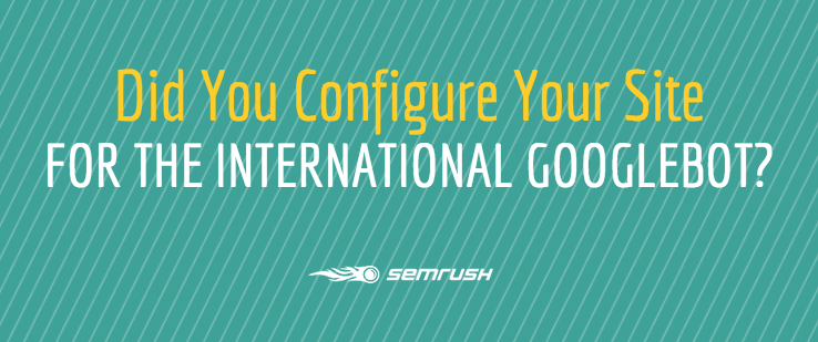 Did You Configure Your Site For the International Googlebot?