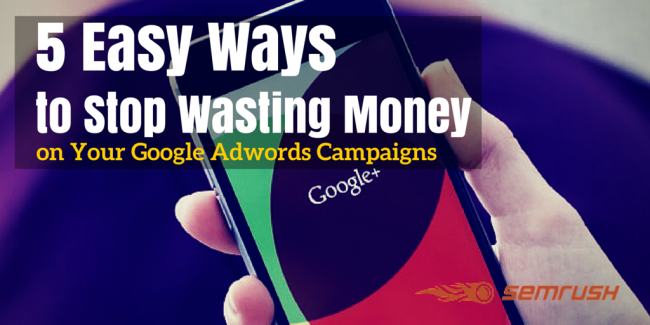5 Easy Ways to Stop Wasting Money on Your Google Adwords Campaigns